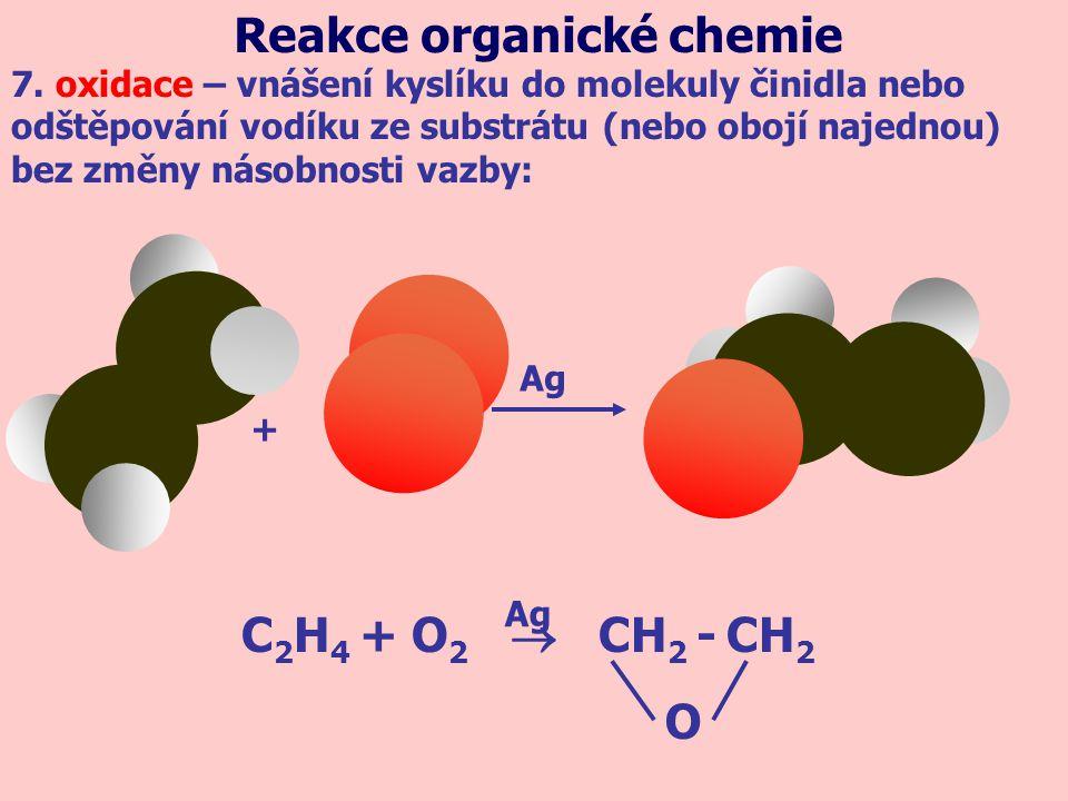 C 2 H 4 + O 2  CH 2 - CH 2 Ag O 7. oxidace – vnášení kyslíku do molekuly činidla nebo odštěpování vodíku ze substrátu (nebo obojí najednou) bez změny