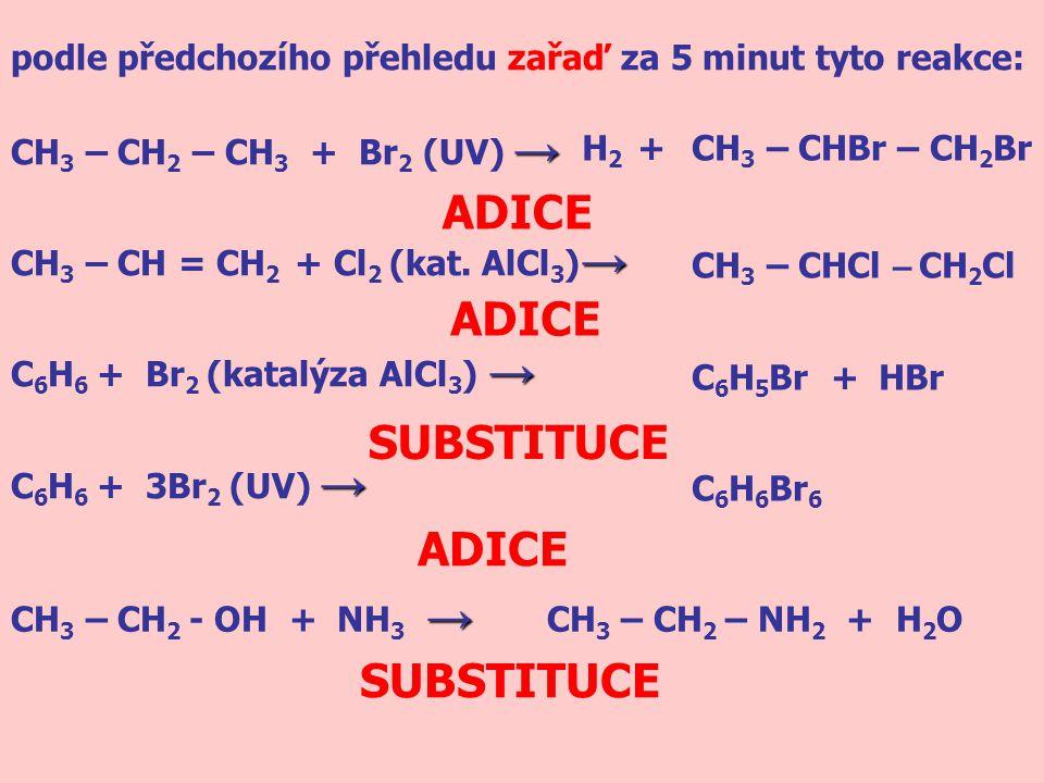 podle předchozího přehledu zařaď za 5 minut tyto reakce: → CH 3 – CH 2 – CH 3 + Br 2 (UV) → → CH 3 – CH = CH 2 + Cl 2 (kat. AlCl 3 ) → → C 6 H 6 + Br