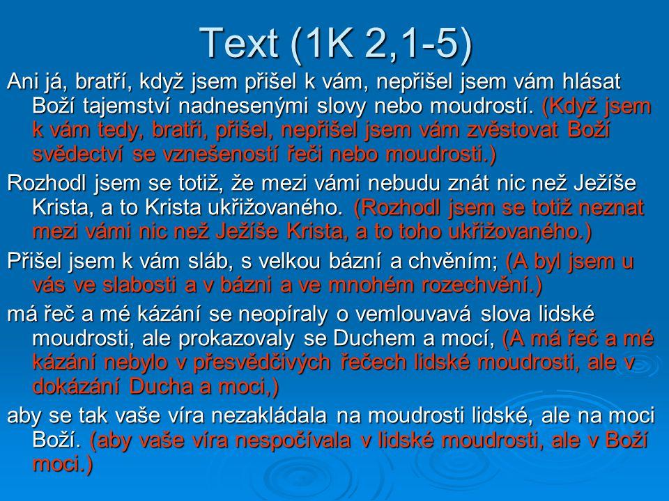Text (1K 2,1-5) Ani já, bratří, když jsem přišel k vám, nepřišel jsem vám hlásat Boží tajemství nadnesenými slovy nebo moudrostí. (Když jsem k vám ted