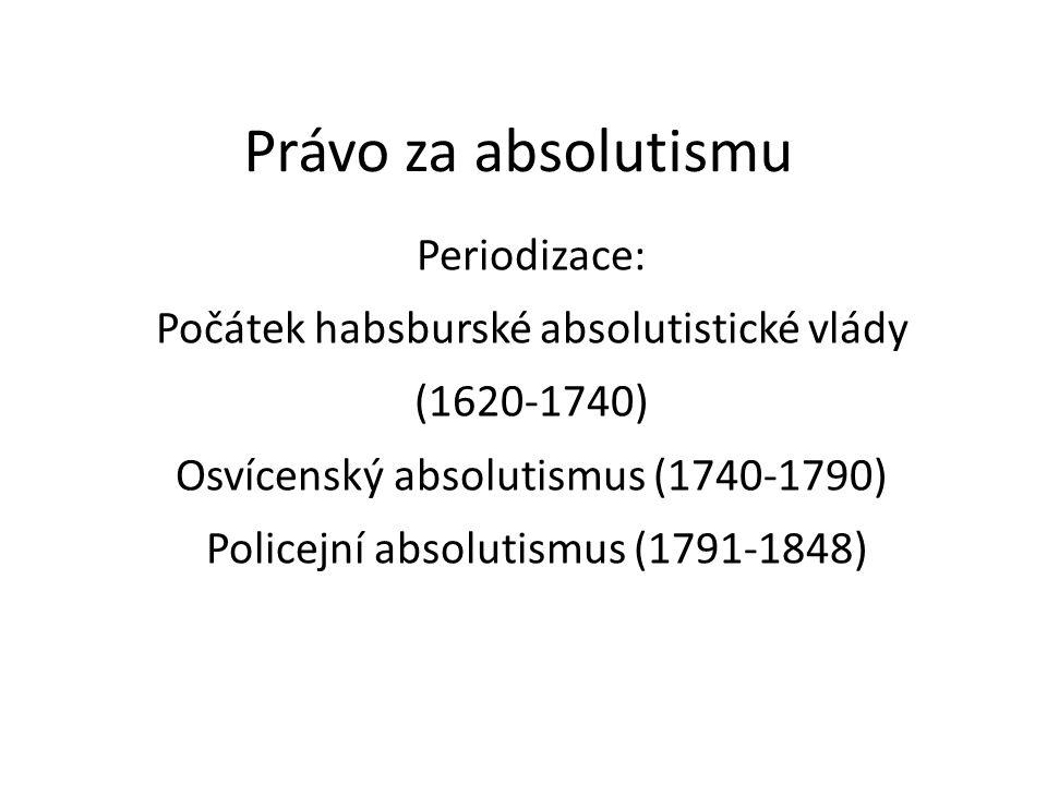 Právo za absolutismu Periodizace: Počátek habsburské absolutistické vlády (1620-1740) Osvícenský absolutismus (1740-1790) Policejní absolutismus (1791