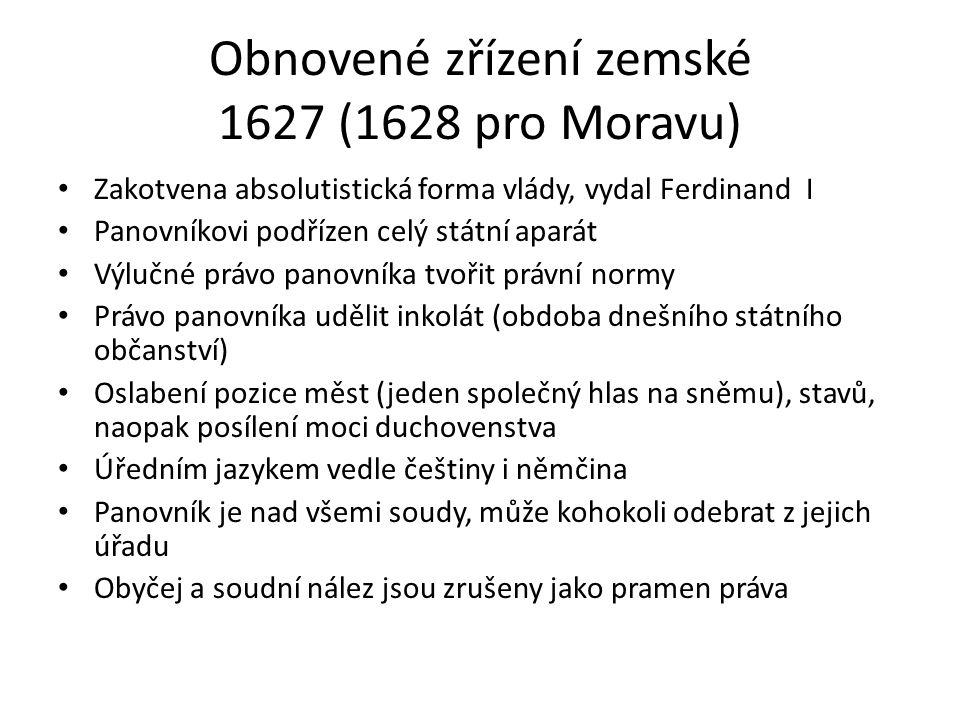 Obnovené zřízení zemské 1627 (1628 pro Moravu) • Zakotvena absolutistická forma vlády, vydal Ferdinand I • Panovníkovi podřízen celý státní aparát • V