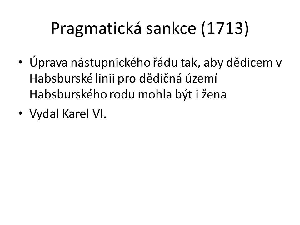 Pragmatická sankce (1713) • Úprava nástupnického řádu tak, aby dědicem v Habsburské linii pro dědičná území Habsburského rodu mohla být i žena • Vydal