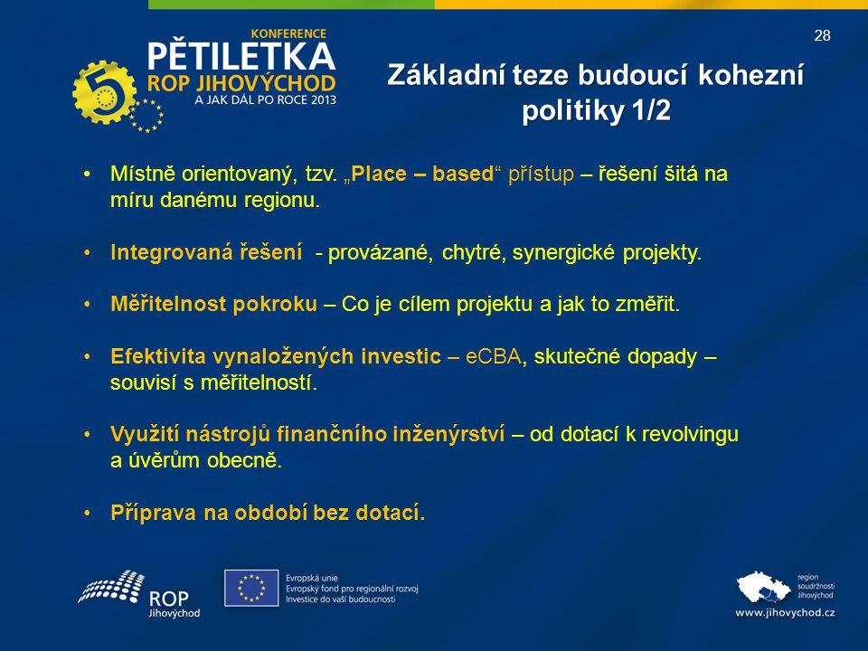 """28 Základní teze budoucí kohezní politiky 1/2 •Místně orientovaný, tzv. """"Place – based"""" přístup – řešení šitá na míru danému regionu. •Integrovaná řeš"""