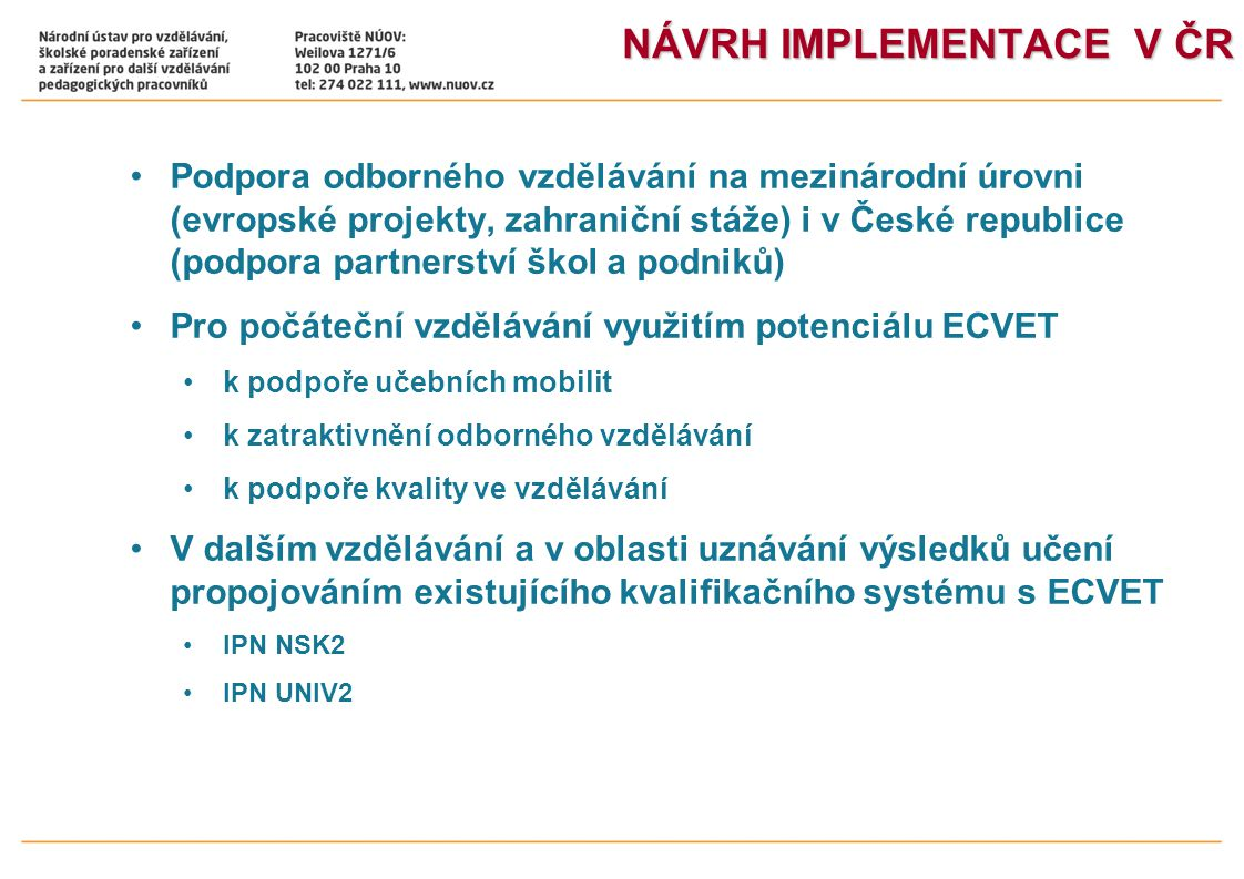 NÁVRH IMPLEMENTACE V ČR •Podpora odborného vzdělávání na mezinárodní úrovni (evropské projekty, zahraniční stáže) i v České republice (podpora partnerství škol a podniků) •Pro počáteční vzdělávání využitím potenciálu ECVET •k podpoře učebních mobilit •k zatraktivnění odborného vzdělávání •k podpoře kvality ve vzdělávání •V dalším vzdělávání a v oblasti uznávání výsledků učení propojováním existujícího kvalifikačního systému s ECVET •IPN NSK2 •IPN UNIV2