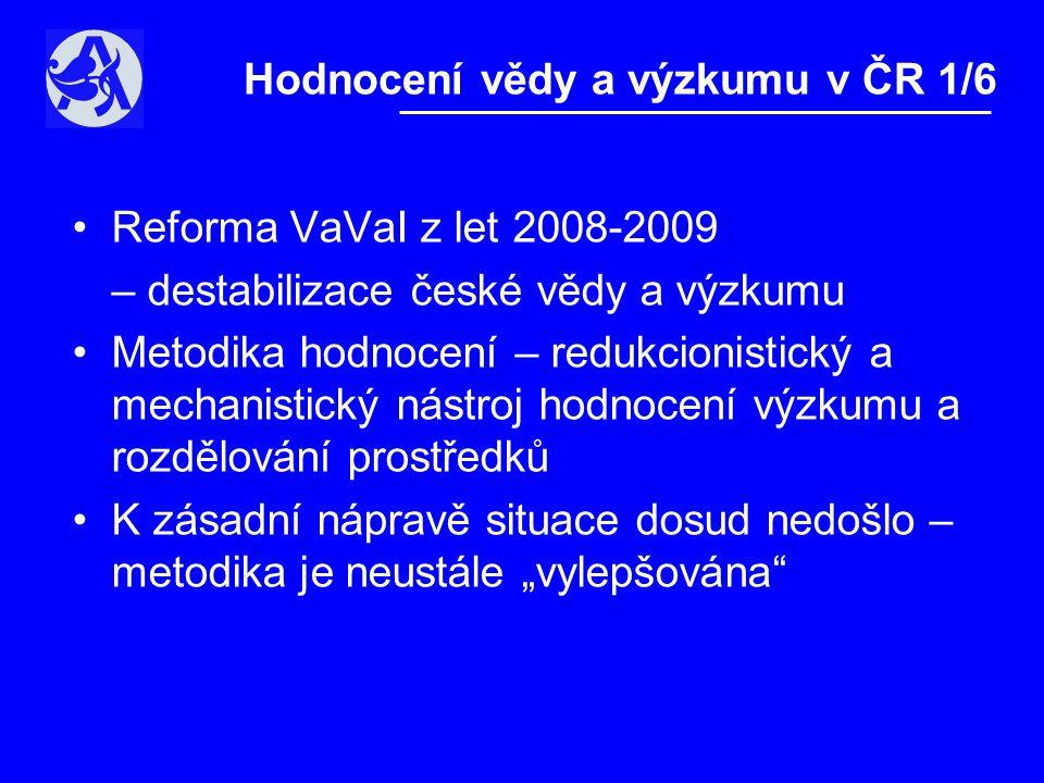 """•Reforma VaVaI z let 2008-2009 – destabilizace české vědy a výzkumu •Metodika hodnocení – redukcionistický a mechanistický nástroj hodnocení výzkumu a rozdělování prostředků •K zásadní nápravě situace dosud nedošlo – metodika je neustále """"vylepšována Hodnocení vědy a výzkumu v ČR 1/6"""