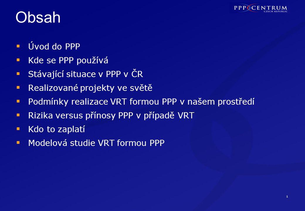 1 Obsah  Úvod do PPP  Kde se PPP používá  Stávající situace v PPP v ČR  Realizované projekty ve světě  Podmínky realizace VRT formou PPP v našem prostředí  Rizika versus přínosy PPP v případě VRT  Kdo to zaplatí  Modelová studie VRT formou PPP