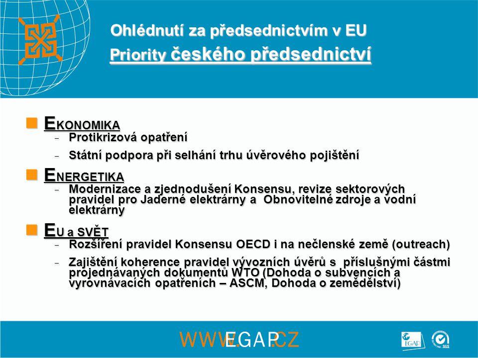 Ohlédnutí za předsednictvím v EU Priority českého předsednictví  E KONOMIKA  Protikrizová opatření  Státní podpora při selhání trhu úvěrového pojištění  E NERGETIKA  Modernizace a zjednodušení Konsensu, revize sektorových pravidel pro Jaderné elektrárny a Obnovitelné zdroje a vodní elektrárny  E U a SVĚT  Rozšíření pravidel Konsensu OECD i na nečlenské země (outreach)  Zajištění koherence pravidel vývozních úvěrů s příslušnými částmi projednávaných dokumentů WTO (Dohoda o subvencích a vyrovnávacích opatřeních – ASCM, Dohoda o zemědělství)