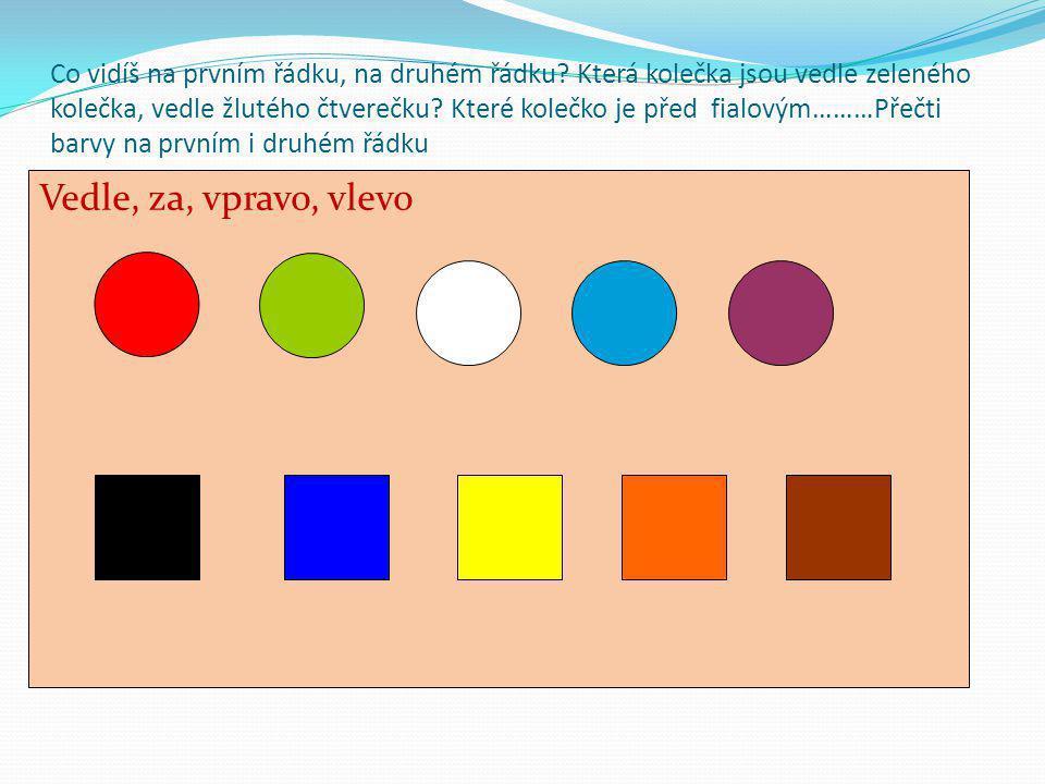Co vidíš na prvním řádku, na druhém řádku? Která kolečka jsou vedle zeleného kolečka, vedle žlutého čtverečku? Které kolečko je před fialovým………Přečti