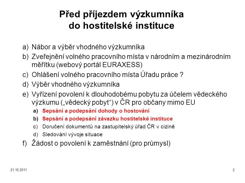 """a)Ubytování výzkumníka v dojednaném ubytovacím zařízení b)Nahlášení pobytu na území ČR na regionálním pracovišti MV ČR (OAMP) c)Sejmutí biometrických údajů a vydání biometrické karty - """"vědecký pobyt (100€) d)Vyplnění a podepsání formulářů pro přijímání nových zaměstnanců v dané instituci e)Uzavření pracovní smlouvy (v angličtině) a zahájení pracovního poměru f)Zařazení výzkumníka do informačního systému dané instituce g)Evidence rodného čísla výzkumníka h)Uzavření smlouvy o veřejném zdravotním pojištění i)Uzavření smlouvy o sociálním zabezpečení j)Povinnost vůči finančnímu úřadu k)Otevření bankovního účtu výzkumníka vedeného v Kč – zařizuje si výzkumník l)Ověření dosaženého vzdělání (apostila) m)Přijetí do DSP (u začínajících výzkumníků) n)Sestavení Career development plan - pro 7.RP PEOPLE o)Prohlášení o shodě - Declaration on the Conformity – pro 7.RP PEOPLE p)Situace po ukončení pracovního poměru q)Archivace dokumentů pro účely kontrol 3 Po příjezdu výzkumníka do ČR a jeho přijetí do zaměstnání 21.10.2011"""