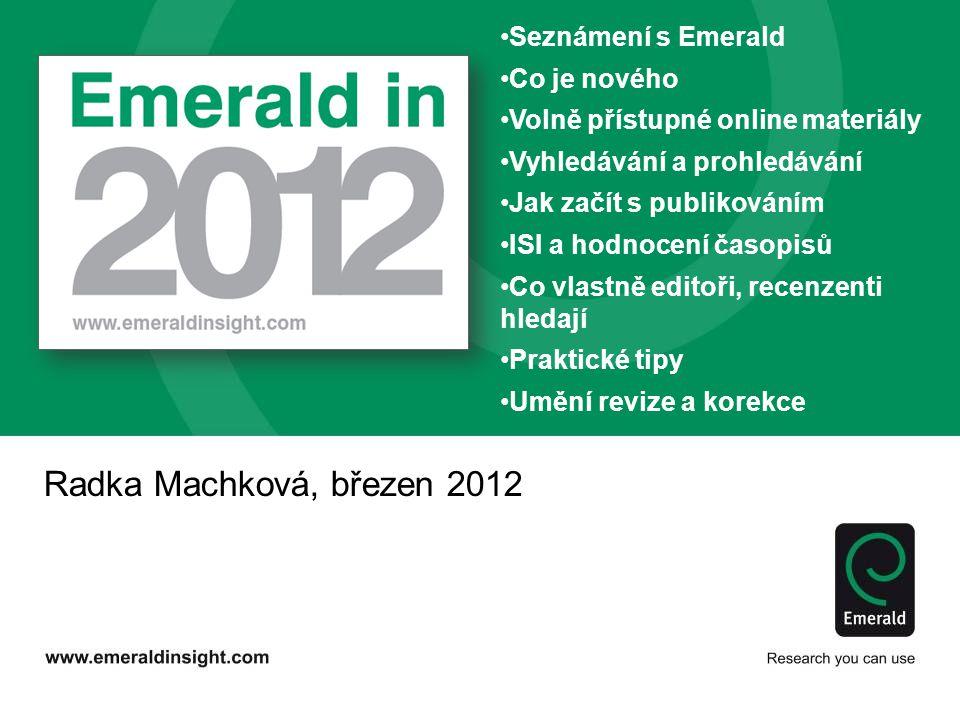 Radka Machková, březen 2012 •Seznámení s Emerald •Co je nového •Volně přístupné online materiály •Vyhledávání a prohledávání •Jak začít s publikováním •ISI a hodnocení časopisů •Co vlastně editoři, recenzenti hledají •Praktické tipy •Umění revize a korekce
