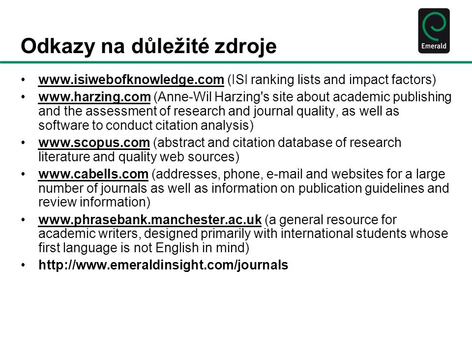 Odkazy na důležité zdroje •www.isiwebofknowledge.com (ISI ranking lists and impact factors)www.isiwebofknowledge.com •www.harzing.com (Anne-Wil Harzing s site about academic publishing and the assessment of research and journal quality, as well as software to conduct citation analysis)www.harzing.com •www.scopus.com (abstract and citation database of research literature and quality web sources)www.scopus.com •www.cabells.com (addresses, phone, e-mail and websites for a large number of journals as well as information on publication guidelines and review information)www.cabells.com •www.phrasebank.manchester.ac.uk (a general resource for academic writers, designed primarily with international students whose first language is not English in mind)www.phrasebank.manchester.ac.uk •http://www.emeraldinsight.com/journals