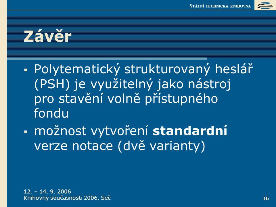 S TÁTNÍ TECHNICKÁ KNIHOVNA 12. – 14. 9. 2006 Knihovny současnosti 2006, Seč 16 Závěr  Polytematický strukturovaný heslář (PSH) je využitelný jako nás