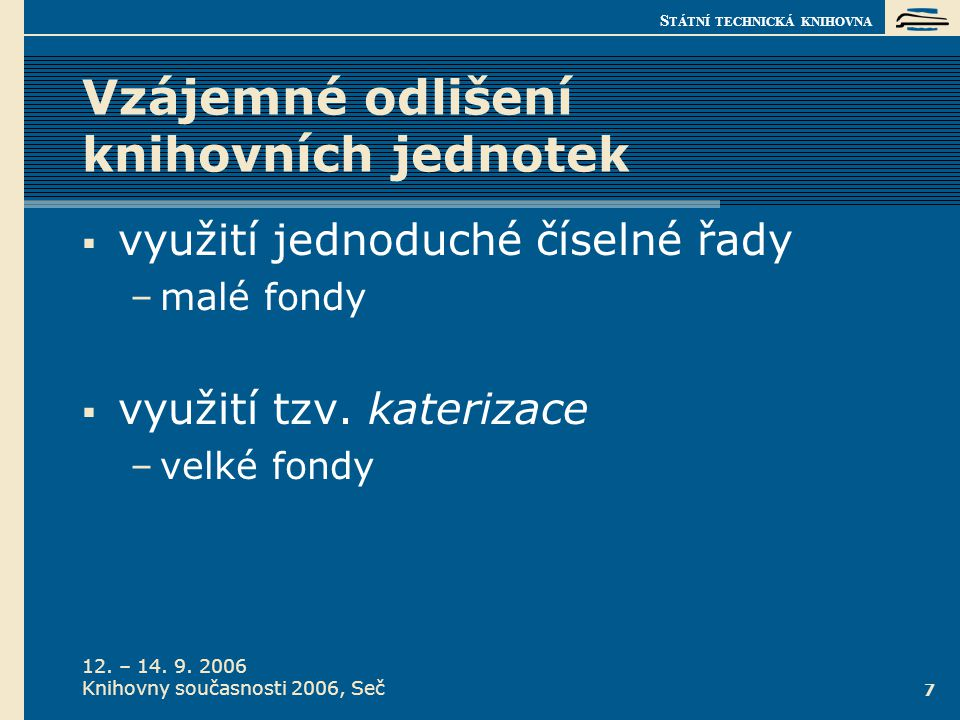 S TÁTNÍ TECHNICKÁ KNIHOVNA 12. – 14. 9. 2006 Knihovny současnosti 2006, Seč 7 Vzájemné odlišení knihovních jednotek  využití jednoduché číselné řady