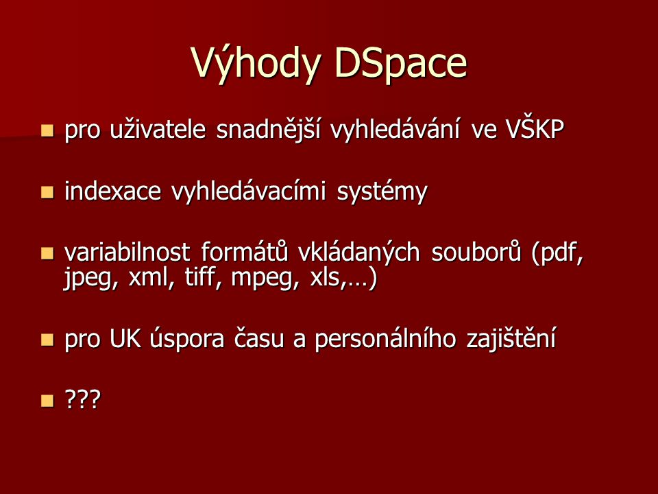 Výhody DSpace  pro uživatele snadnější vyhledávání ve VŠKP  indexace vyhledávacími systémy  variabilnost formátů vkládaných souborů (pdf, jpeg, xml, tiff, mpeg, xls,…)  pro UK úspora času a personálního zajištění  ???