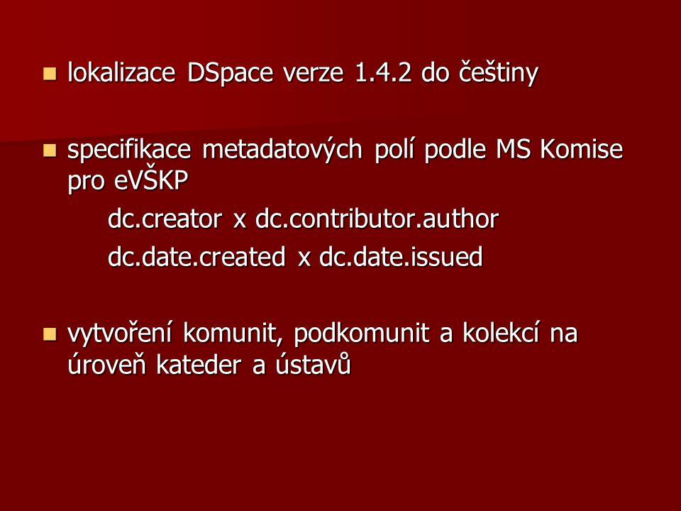  lokalizace DSpace verze 1.4.2 do češtiny  specifikace metadatových polí podle MS Komise pro eVŠKP dc.creator x dc.contributor.author dc.creator x dc.contributor.author dc.date.created x dc.date.issued dc.date.created x dc.date.issued  vytvoření komunit, podkomunit a kolekcí na úroveň kateder a ústavů