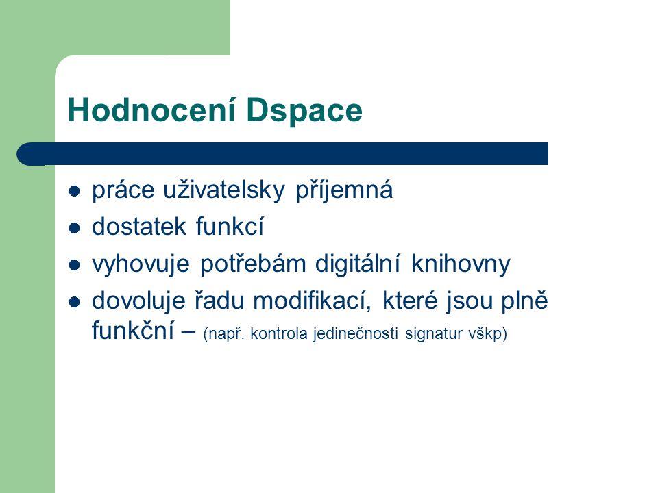 Hodnocení Dspace  práce uživatelsky příjemná  dostatek funkcí  vyhovuje potřebám digitální knihovny  dovoluje řadu modifikací, které jsou plně fun