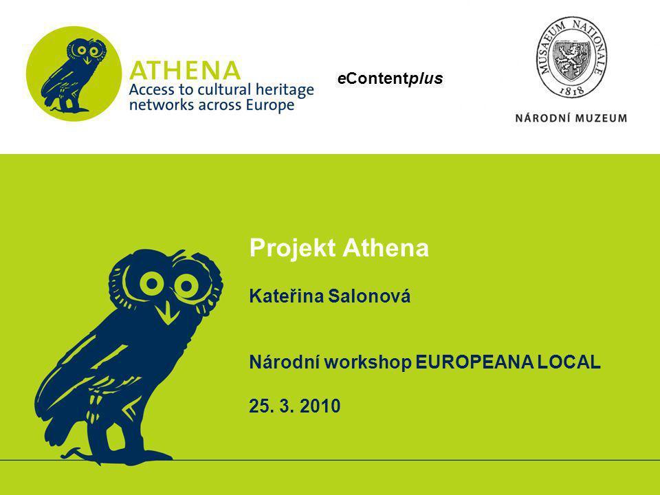 eContentplus Projekt Athena Kateřina Salonová Národní workshop EUROPEANA LOCAL 25. 3. 2010