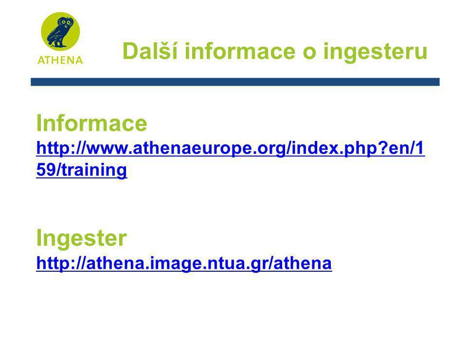 Další informace o ingesteru Informace http://www.athenaeurope.org/index.php en/1 59/training Ingester http://athena.image.ntua.gr/athena
