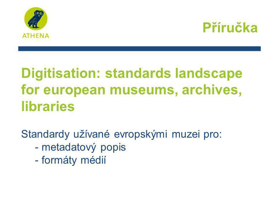 Příručka Digitisation: standards landscape for european museums, archives, libraries Standardy užívané evropskými muzei pro: - metadatový popis - form