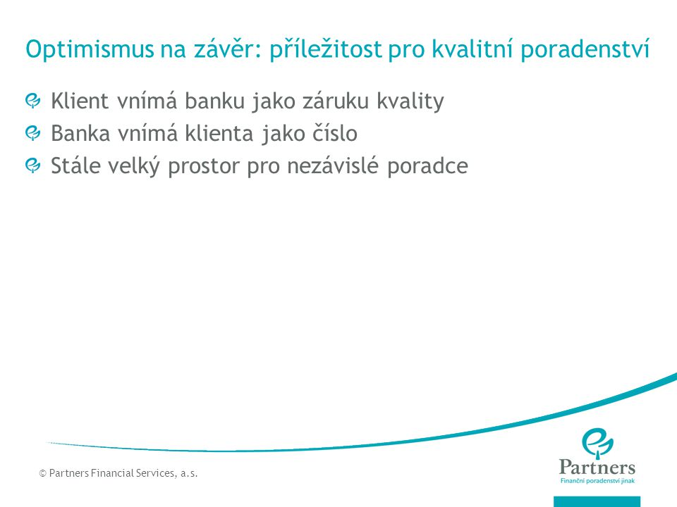 © Partners For Life Planning Optimismus na závěr: příležitost pro kvalitní poradenství Klient vnímá banku jako záruku kvality Banka vnímá klienta jako číslo Stále velký prostor pro nezávislé poradce © Partners Financial Services, a.s.