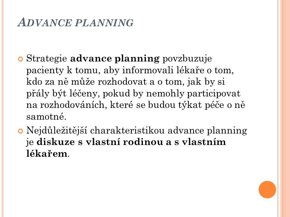 A DVANCE PLANNING Strategie advance planning povzbuzuje pacienty k tomu, aby informovali lékaře o tom, kdo za ně může rozhodovat a o tom, jak by si př