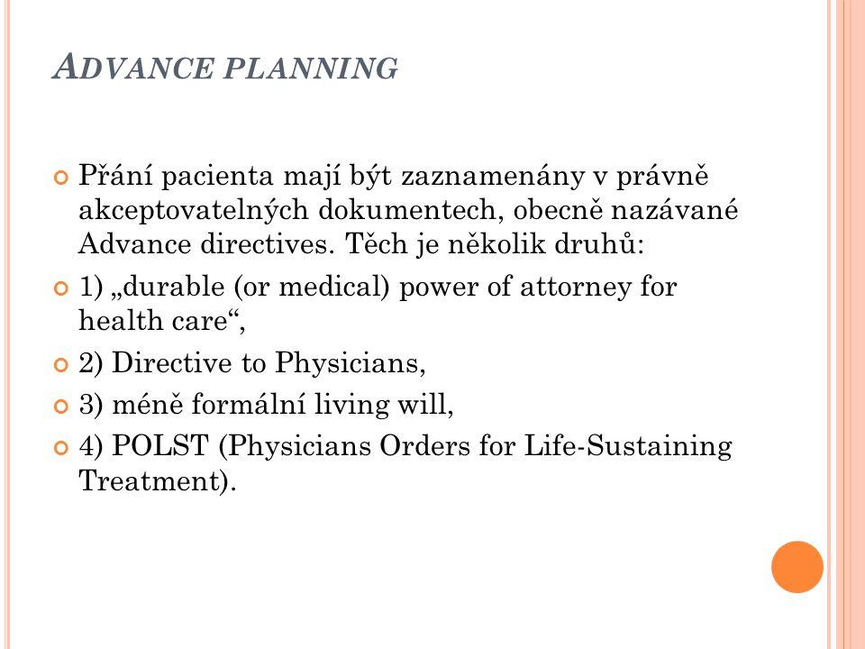 A DVANCE PLANNING Přání pacienta mají být zaznamenány v právně akceptovatelných dokumentech, obecně nazávané Advance directives. Těch je několik druhů