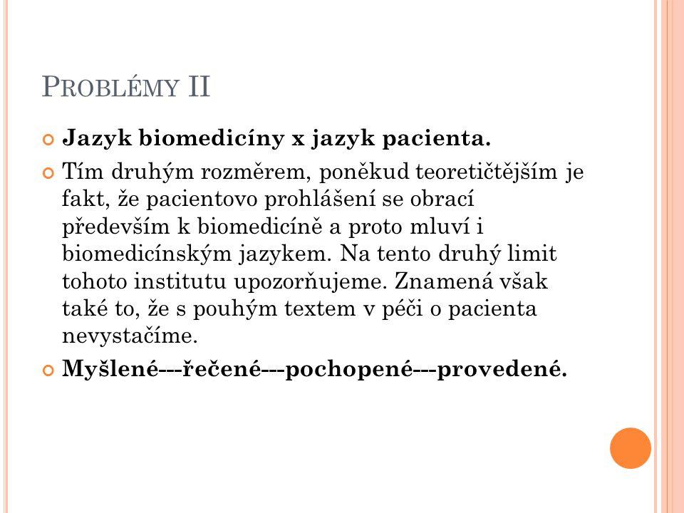 P ROBLÉMY II Jazyk biomedicíny x jazyk pacienta. Tím druhým rozměrem, poněkud teoretičtějším je fakt, že pacientovo prohlášení se obrací především k b