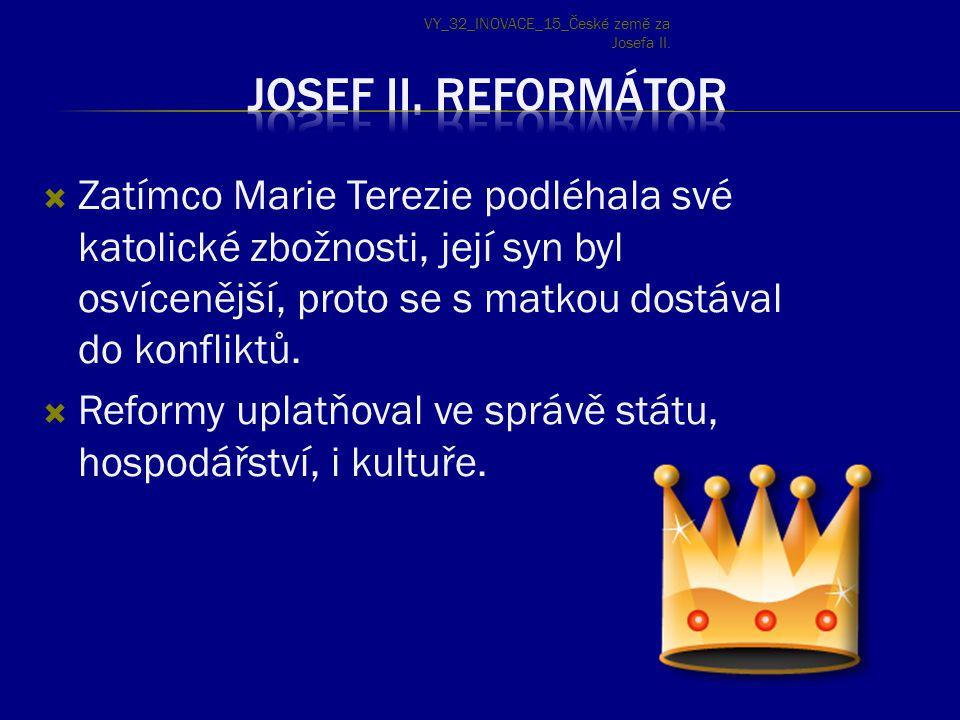  Zatímco Marie Terezie podléhala své katolické zbožnosti, její syn byl osvícenější, proto se s matkou dostával do konfliktů.  Reformy uplatňoval ve