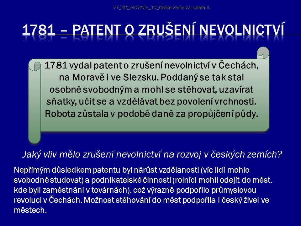 1781 vydal patent o zrušení nevolnictví v Čechách, na Moravě i ve Slezsku. Poddaný se tak stal osobně svobodným a mohl se stěhovat, uzavírat sňatky, u