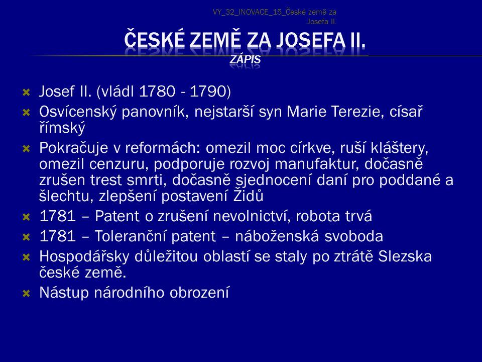  Josef II. (vládl 1780 - 1790)  Osvícenský panovník, nejstarší syn Marie Terezie, císař římský  Pokračuje v reformách: omezil moc církve, ruší kláš