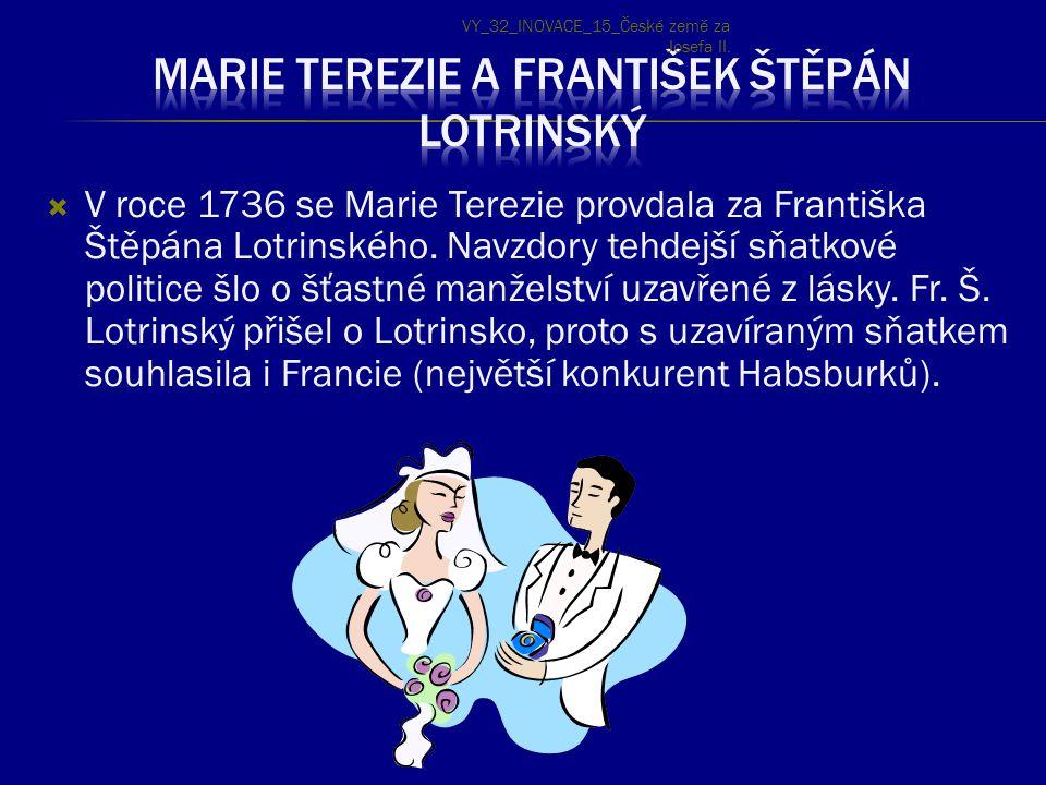  V roce 1736 se Marie Terezie provdala za Františka Štěpána Lotrinského. Navzdory tehdejší sňatkové politice šlo o šťastné manželství uzavřené z lásk