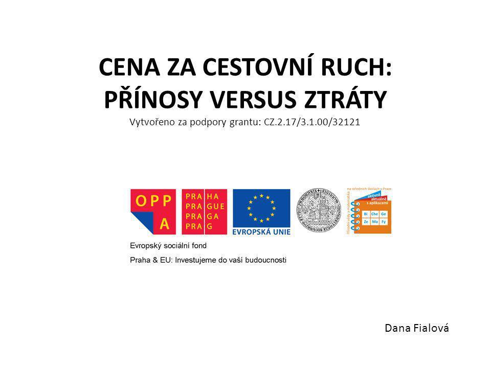 CENA ZA CESTOVNÍ RUCH: PŘÍNOSY VERSUS ZTRÁTY Vytvořeno za podpory grantu: CZ.2.17/3.1.00/32121 Dana Fialová