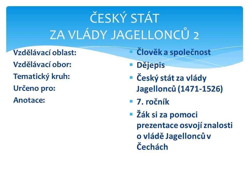 ČESKÝ STÁT ZA VLÁDY JAGELLONCŮ 2 Vzdělávací oblast: Vzdělávací obor: Tematický kruh: Určeno pro: Anotace:  Člověk a společnost  Dějepis  Český stát za vlády Jagellonců (1471-1526)  7.
