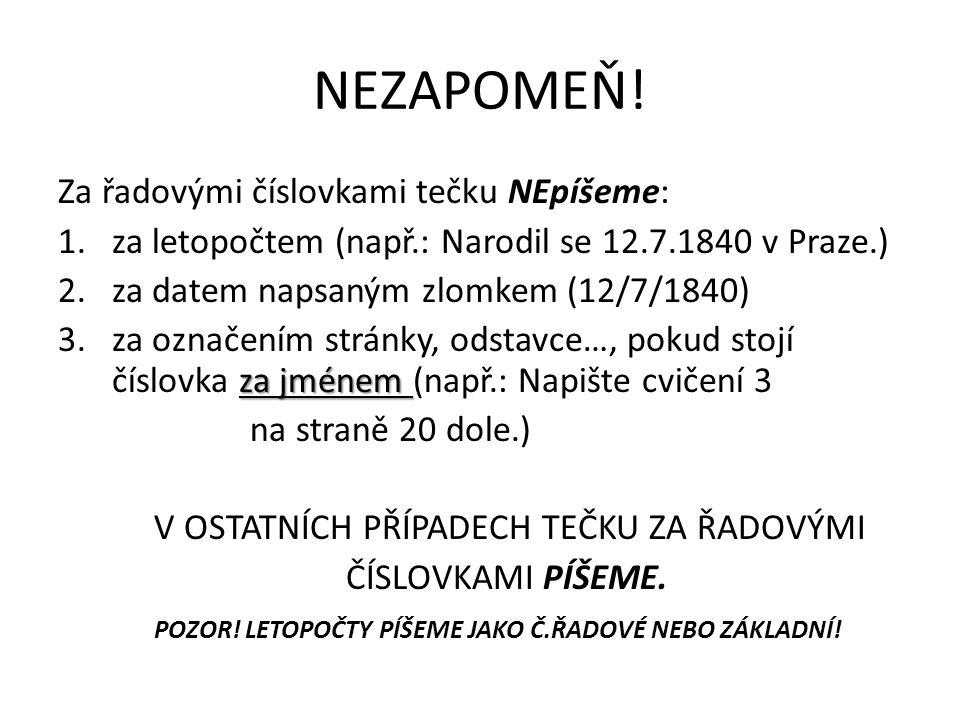 NEZAPOMEŇ! Za řadovými číslovkami tečku NEpíšeme: 1.za letopočtem (např.: Narodil se 12.7.1840 v Praze.) 2.za datem napsaným zlomkem (12/7/1840) za jm