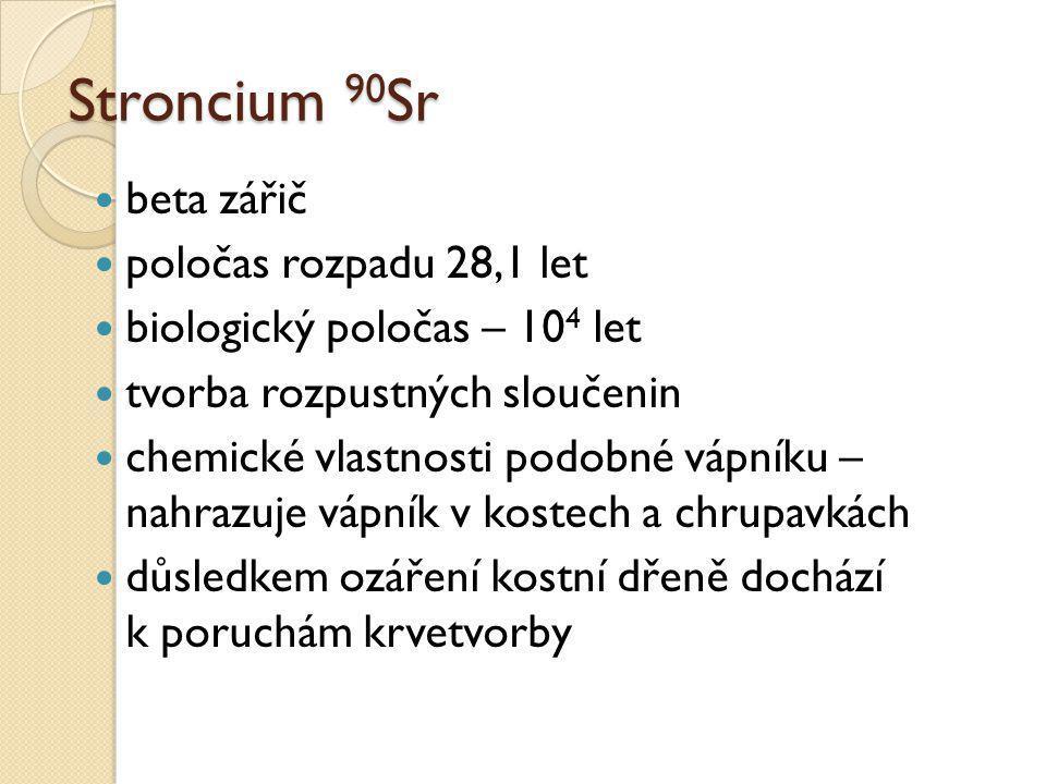 Stroncium 90 Sr  beta zářič  poločas rozpadu 28,1 let  biologický poločas – 10 4 let  tvorba rozpustných sloučenin  chemické vlastnosti podobné v