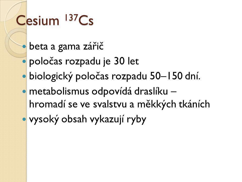 Cesium 137 Cs  beta a gama zářič  poločas rozpadu je 30 let  biologický poločas rozpadu 50–150 dní.  metabolismus odpovídá draslíku – hromadí se v