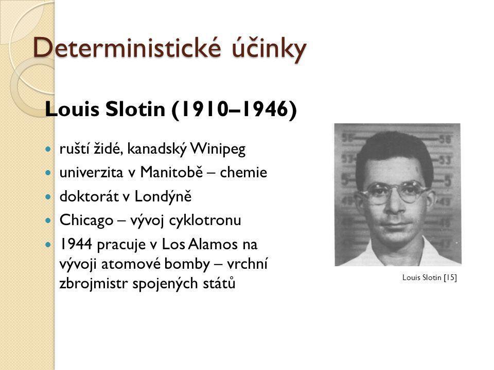 Deterministické účinky Louis Slotin (1910–1946)  ruští židé, kanadský Winipeg  univerzita v Manitobě – chemie  doktorát v Londýně  Chicago – vývoj
