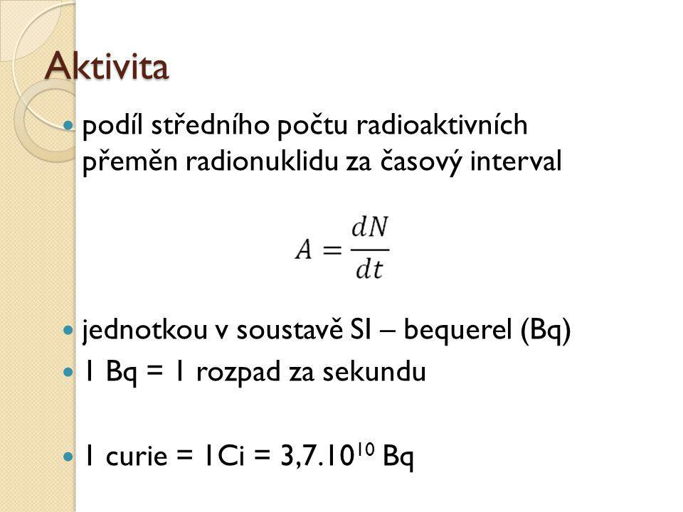 Aktivita  podíl středního počtu radioaktivních přeměn radionuklidu za časový interval  jednotkou v soustavě SI – bequerel (Bq)  1 Bq = 1 rozpad za