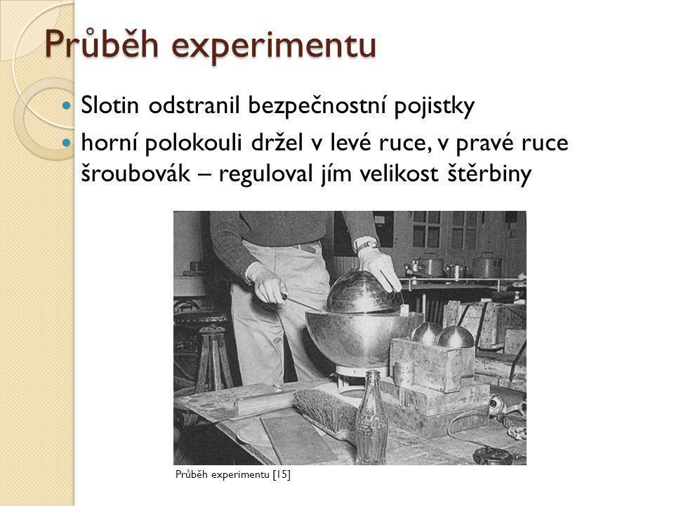 Průběh experimentu  Slotin odstranil bezpečnostní pojistky  horní polokouli držel v levé ruce, v pravé ruce šroubovák – reguloval jím velikost štěrb