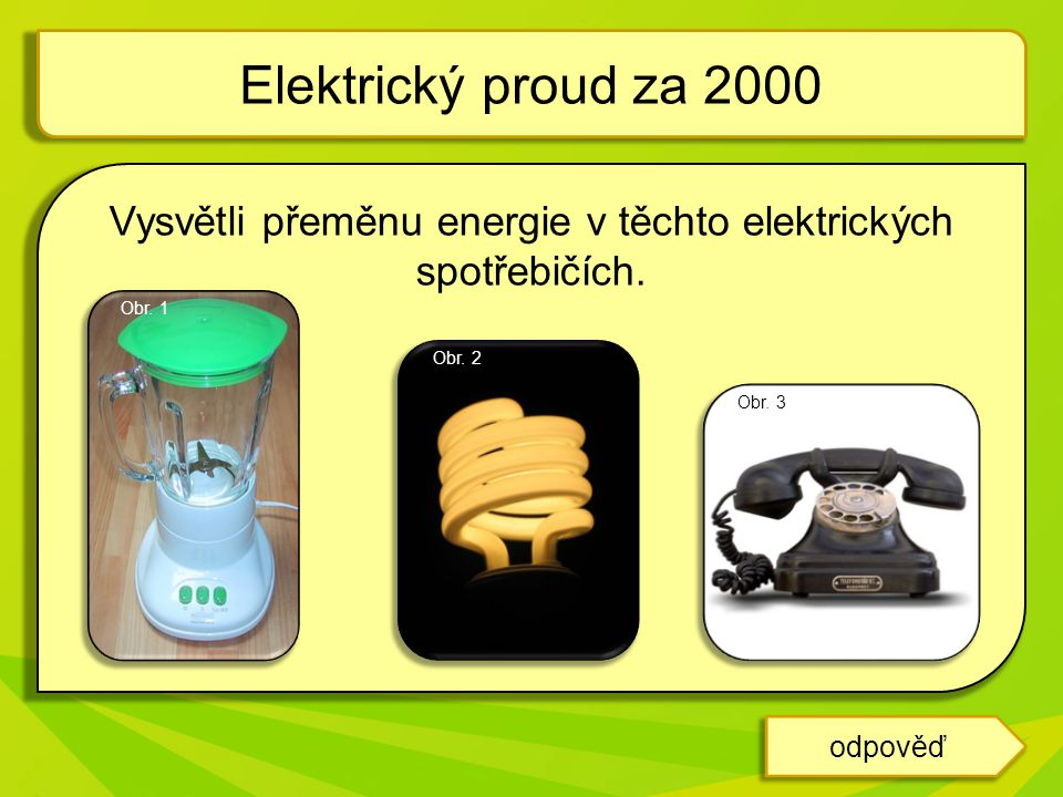 Vysvětli přeměnu energie v těchto elektrických spotřebičích. Elektrický proud za 2000 odpověď Obr. 1 Obr. 3 Obr. 2