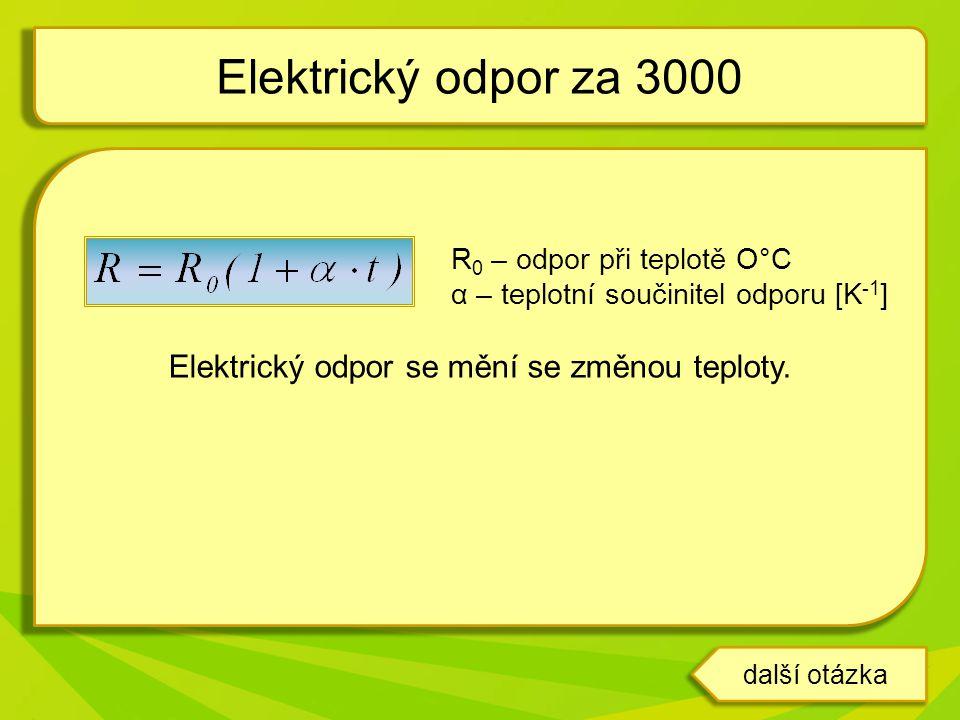 R 0 – odpor při teplotě O°C α – teplotní součinitel odporu [K -1 ] Elektrický odpor se mění se změnou teploty. Elektrický odpor za 3000 další otázka