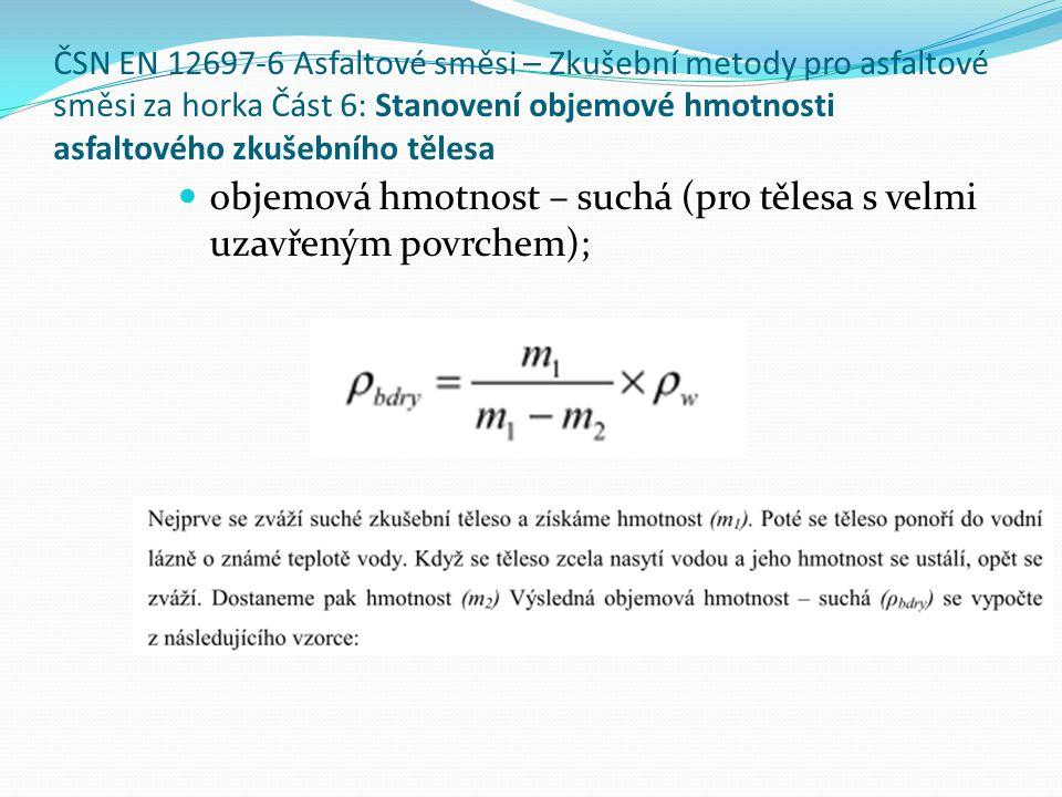 ČSN EN 12697-6 Asfaltové směsi – Zkušební metody pro asfaltové směsi za horka Část 6: Stanovení objemové hmotnosti asfaltového zkušebního tělesa  objemová hmotnost – suchá (pro tělesa s velmi uzavřeným povrchem);