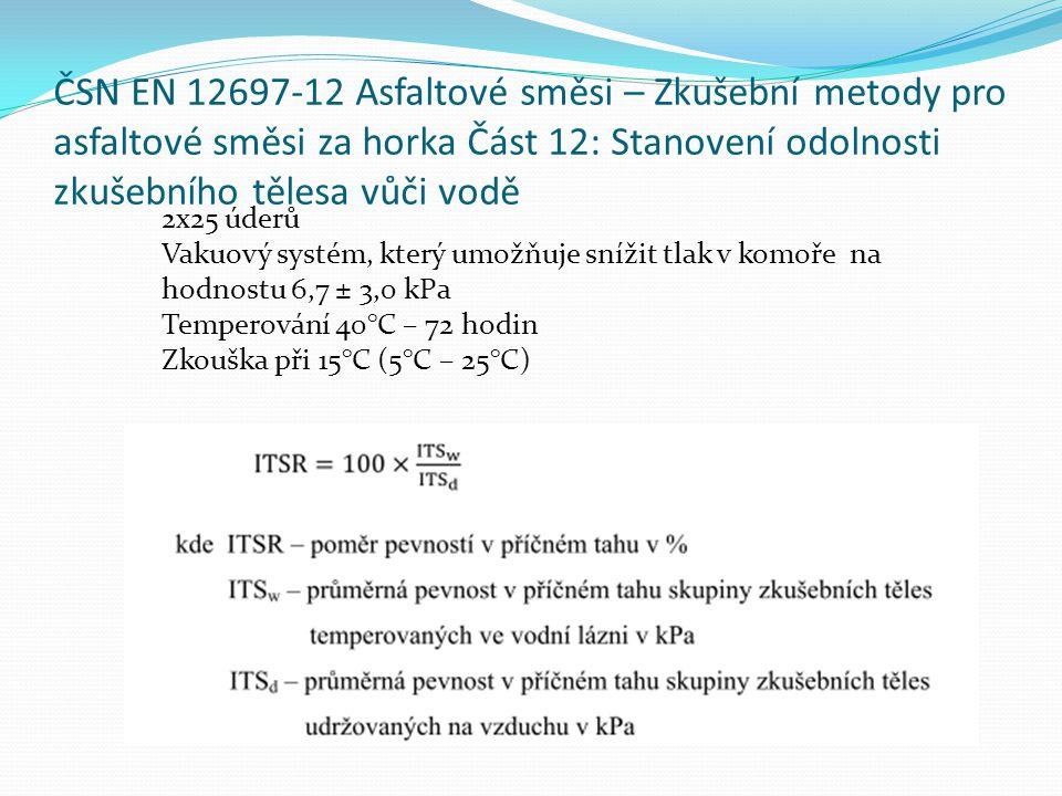 ČSN EN 12697-12 Asfaltové směsi – Zkušební metody pro asfaltové směsi za horka Část 12: Stanovení odolnosti zkušebního tělesa vůči vodě 2x25 úderů Vakuový systém, který umožňuje snížit tlak v komoře na hodnostu 6,7 ± 3,0 kPa Temperování 40°C – 72 hodin Zkouška při 15°C (5°C – 25°C)