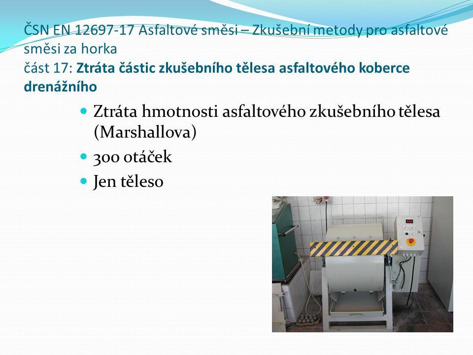 ČSN EN 12697-17 Asfaltové směsi – Zkušební metody pro asfaltové směsi za horka část 17: Ztráta částic zkušebního tělesa asfaltového koberce drenážního  Ztráta hmotnosti asfaltového zkušebního tělesa (Marshallova)  300 otáček  Jen těleso