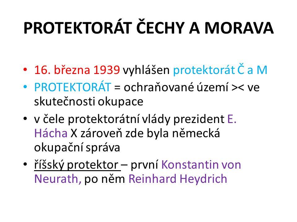 PROTEKTORÁT ČECHY A MORAVA • 16. března 1939 vyhlášen protektorát Č a M • PROTEKTORÁT = ochraňované území >< ve skutečnosti okupace • v čele protektor