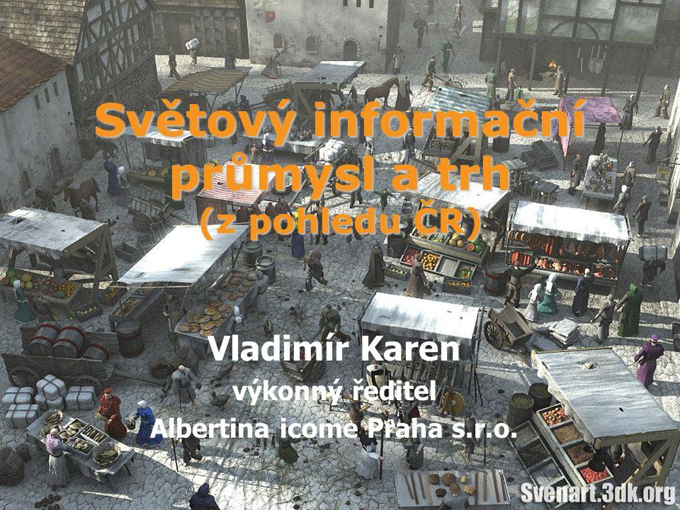 Světový informační průmysl a trh (z pohledu ČR) Vladimír Karen výkonný ředitel Albertina icome Praha s.r.o.