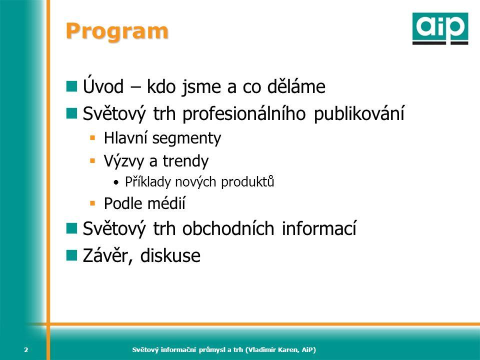Světový informační průmysl a trh (Vladimír Karen, AiP)2 Program  Úvod – kdo jsme a co děláme  Světový trh profesionálního publikování  Hlavní segme