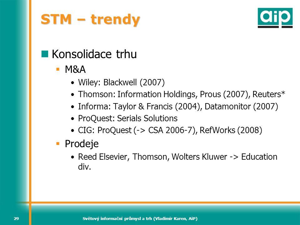 Světový informační průmysl a trh (Vladimír Karen, AiP)29 STM – trendy  Konsolidace trhu  M&A •Wiley: Blackwell (2007) •Thomson: Information Holdings