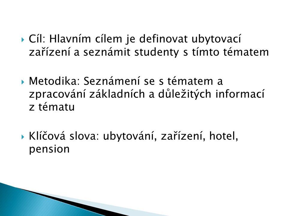  Cíl: Hlavním cílem je definovat ubytovací zařízení a seznámit studenty s tímto tématem  Metodika: Seznámení se s tématem a zpracování základních a důležitých informací z tématu  Klíčová slova: ubytování, zařízení, hotel, pension