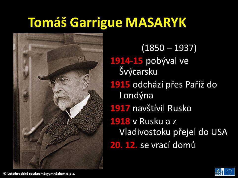 © Letohradské soukromé gymnázium o.p.s. Tomáš Garrigue MASARYK (1850 – 1937) 1914-15 pobýval ve Švýcarsku 1915 odchází přes Paříž do Londýna 1917 navš